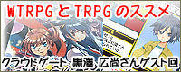 WTRPGとTRPGのススメ クラウドゲート 黒澤 広尚さんゲスト回